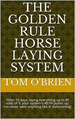The Golden Rule Horse Laying System After 10 Days Laying Everything Up To Bf Odds Of 9 Your System S 40 99 Points Up I Ve Never Seen Anything Like It Astonishing