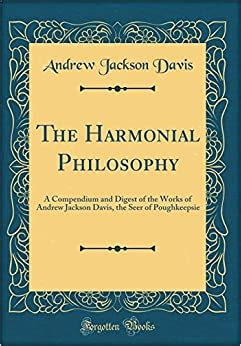 The Harmonial Philosophy A Compendium And Digest Of The Works Of Andrew Jackson Davis The Seer Of Poughkeepsie Classic Reprint