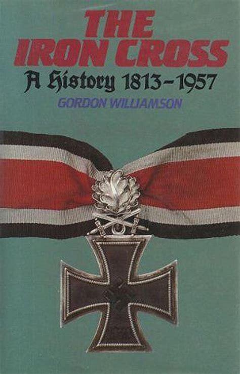 The Iron Cross A History 1813 1957
