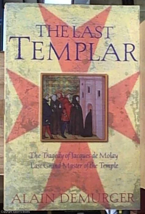 The Last Templar The Tragedy Of Jacques De Molay Last Grand Master Of The Temple The Tragedy Of Jaques De Molay Last Grand Master Of The Temple