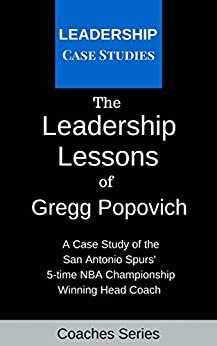 The Leadership Lessons Of Gregg Popovich A Case Study On The San Antonio Spurs 5 Time Nba Championship Winning Head Coach