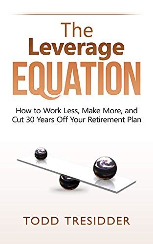 The Leverage Equation How To Work Less Make More And Cut 30 Years Off Your Retirement Plan