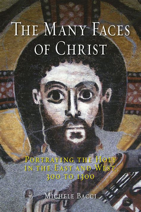 The Many Faces Of Christ Portraying The Holy In The East And West 300 To 1300