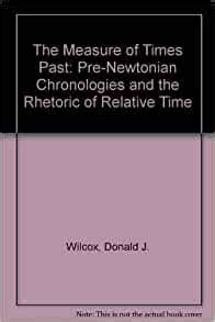 The Measure Of Times Past Pre Newtonian Chronologies And The Rhetoric Of Relative Time By Donald J Wilcox 1989