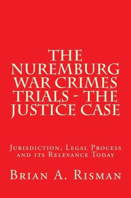 The Nuremburg War Crimes Trials The Justice Case Jurisdiction Legal Process And Its Relevance Today English Edition