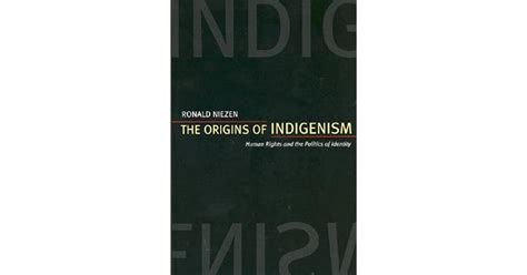 The Origins Of Indigenism Human Rights And The Politics Of Identity