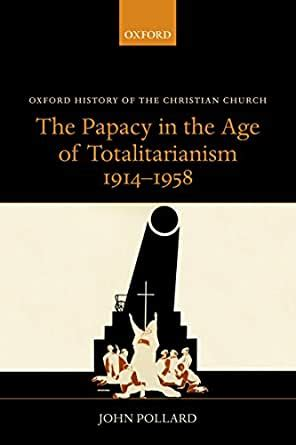 The Papacy In The Age Of Totalitarianism 1914 1958 Oxford History Of The Christian Church