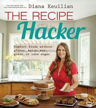 The Recipe Hacker Comfort Foods Without Soy Dairy Cane Sugar Gluten And Grain By Diana Keuilian 2014 12 09