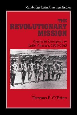 The Revolutionary Mission American Enterprise In Latin America 1900 1945 Cambridge Latin American Studies