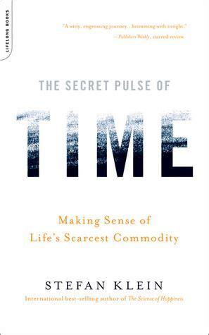 The Secret Pulse Of Time Making Sense Lifes Scarcest Commodity Stefan Klein