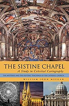 The Sistine Chapel A Study In Celestial Cartography The Mysteries And The Esoteric Teachings Of The Catholic Church English Edition