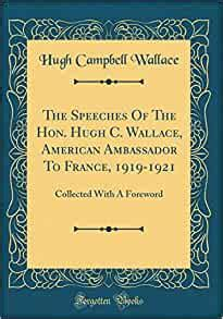 The Speeches of the Hon. Hugh C. Wallace, American Ambassador to France, 1919-1921: Collected with a Foreword (Classic Reprint)