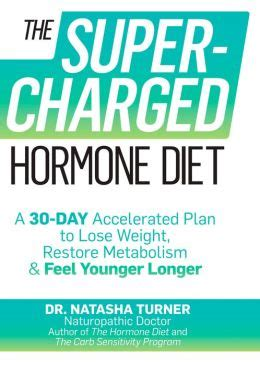 The Supercharged Hormone Diet A 30 Day Accelerated Plan To Lose Weight Restore Metabolism And Feel Younger Longer Natasha Turner