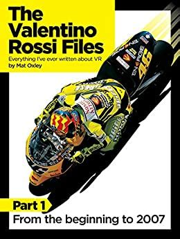 The Valentino Rossi Files: Everything I've ever written about VR: From the beginning to 2007