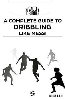 The Vault Of Dribble A Complete Guide To Dribbling Like Messi English Edition