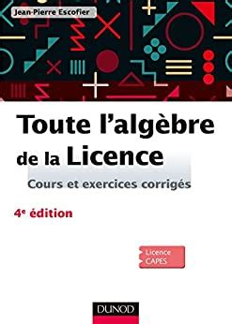 Toute L Algebre De La Licence 4e Ed Cours Et Exercices Corriges Mathematiques