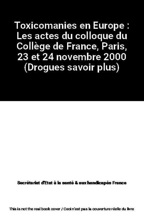 Toxicomanies en Europe : Les actes du colloque du Collège de France, Paris, 23 et 24 novembre 2000 (Drogues savoir plus)