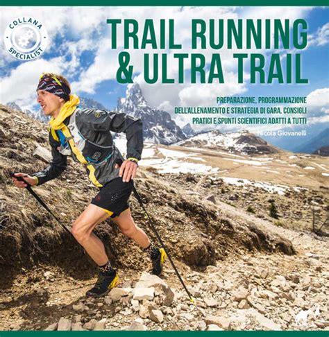 Trail Running Andamp Ultra Trail Preparazione Programmazione Dell Allenamento E Strategia Di Gara Consigli Pratici E Spunti Scientifici Adatti A Tutti Specialist