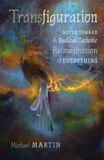 Transfiguration Notes Toward A Radical Catholic Reimagination Of Everything