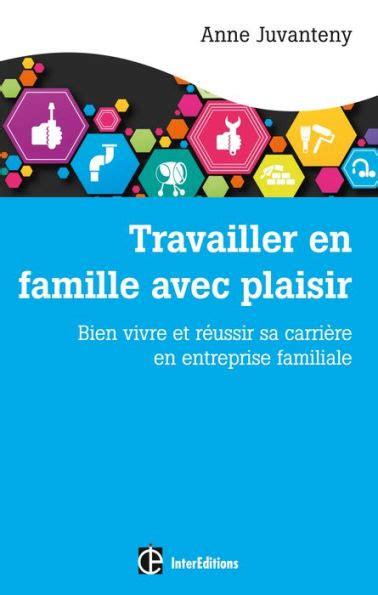 Travailler En Famille Avec Plaisir Bien Vivre Et Reussir Sa Carriere En Entreprise Familiale