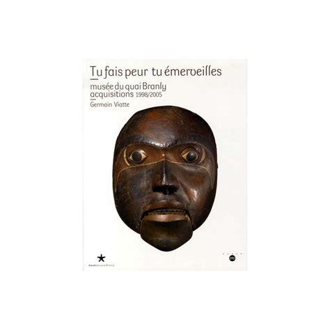 Tu Fais Peur Tu Emerveilles Musee Du Quai Branly Acquisitions 1998