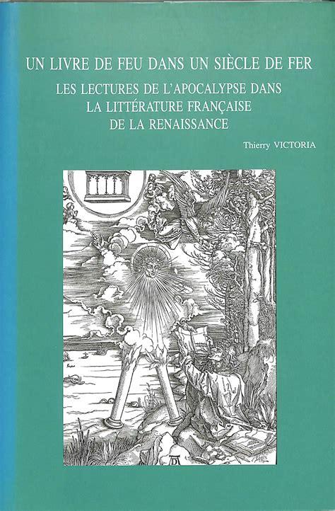 Un Livre De Feu Dans Un Siecle De Fer Les Lectures De L Apocalypse Dans La Litterature Francaise De La Renaissance