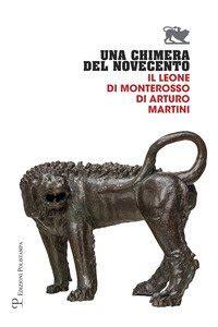 Una Chimera Del Novecento Il Leone Di Monterosso Di Arturo Martini Catalogo Della Mostra Arezzo 27 Luglio 31 Ottobre 2017