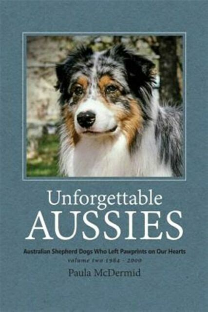 Unforgettable Aussies Volume Ii Australian Shepherd Dogs Who Left Pawprints On Our Hearts