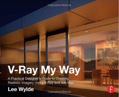 V Ray My Way A Practical Designer S Guide To Creating Realistic Imagery Using V Ray And 3ds Max English Edition