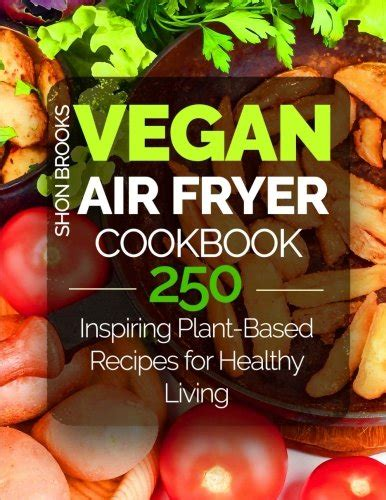 Vegan Air Fryer Cookbook 250 Inspiring Plant Based Recipes For Healthy Living English Edition