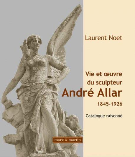 Vie Et Oeuvre Du Sculpteur Andre Allar 1845 1926 Catalogue Raisonne