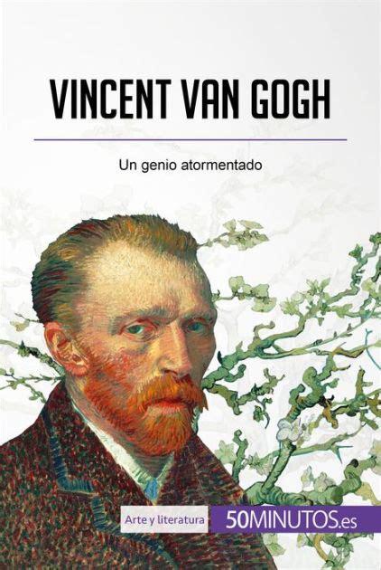 Vincent Van Gogh Un Genio Atormentado Arte Y Literatura