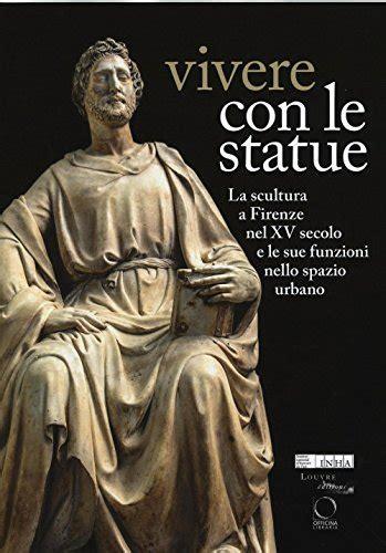 Vivere Con Le Statue La Scultura A Firenze Nel Xv Secolo E Le Sue Funzioni Nello Spazio Urbano Ediz Bilingue
