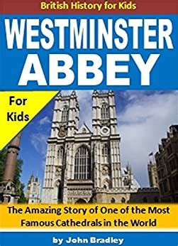 Westminster Abbey The Amazing Story Of One Of The Most Famous Cathedrals In The World British History For Kids English Edition
