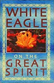White Eagle On The Great Spirit Introduced By Grace Cooke White Eagle On S English Edition