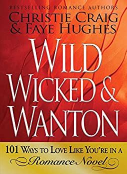 Wild Wicked And Wanton 101 Ways To Love Like You Re In A Romance Novel English Edition