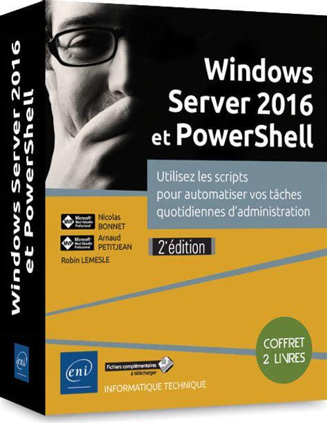 Windows Server 2016 Et Powershell Coffret De 2 Livres Utilisez Les Scripts Pour Automatiser Vos Taches Quotidiennes D Administration 2e Edition