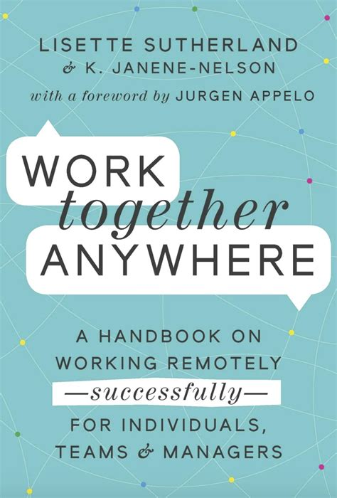 Work Together Anywhere A Handbook On Working Remotely Successfully For Individuals Teams And Managers