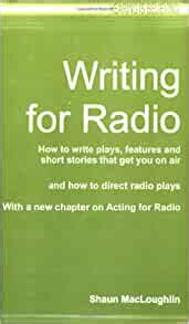 Writing For Radio How To Write Plays Features And Short Stories That Get You On Air With A New Chapter On Acting For Radio