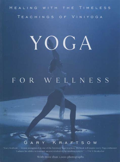 Yoga For Wellness Healing With The Timeless Teachings Of Viniyoga Gary Kraftsow