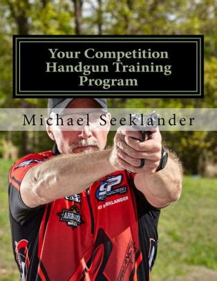 Your Competition Handgun Training Program A Complete Training Program Designed For The Practical Shooter