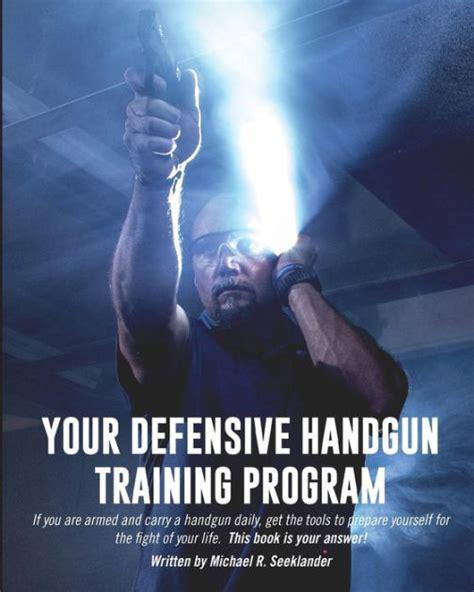 Your Defensive Handgun Training Program A Functional Training Program For Defensive Handgun Purposes Volume 1