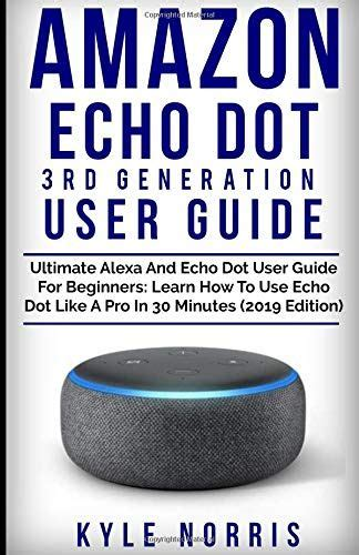 amazon echo dot 3rd generation user guide ultimate alexa and echo dot user guide for beginners learn how to use echo dot like a pro in 30 minutes 2019 edition