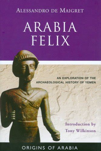 arabia felix an exploration of the archaeological history of yemen origins of arabia