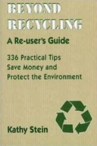 beyond recycling a re user s guide 336 practical tips to save money and protect the environment