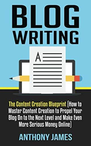 blog writing the content creation blueprint how to master content creation to propel your blog on to the next level and make even more serious money online