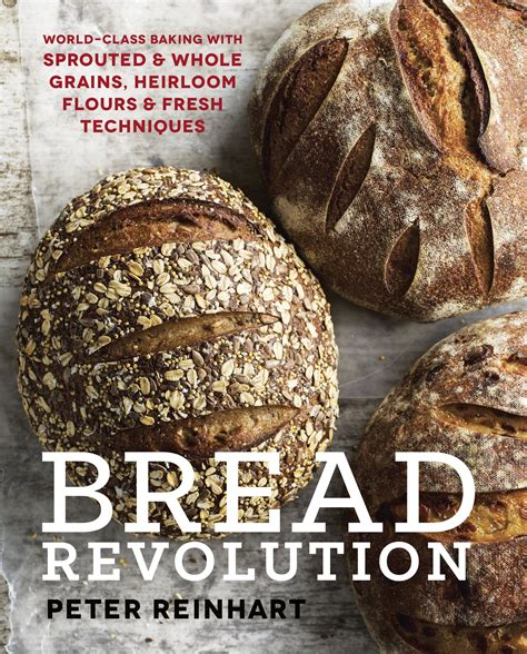 bread revolution world class baking with sprouted and whole grains heirloom flours and fresh techniques