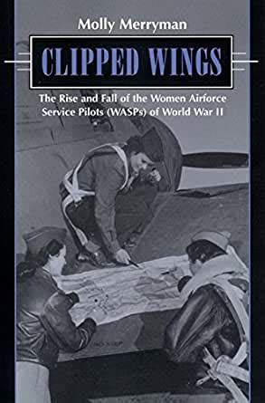 clipped wings the rise and fall of the women airforce service pilots wasps of world war ii