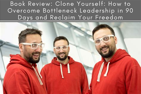 clone yourself how to overcome bottleneck leadership in 90 days and reclaim your freedom