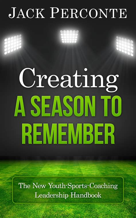 creating a season to remember the new youth sports coaching leadership handbook